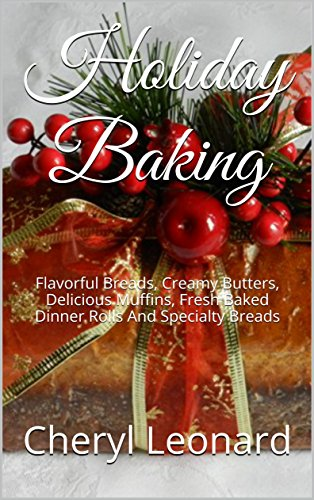 Holiday Baking: Flavorful Breads, Creamy Butters, Delicious Muffins, Fresh Baked Dinner Rolls And Specialty Breads by [Cheryl Leonard]