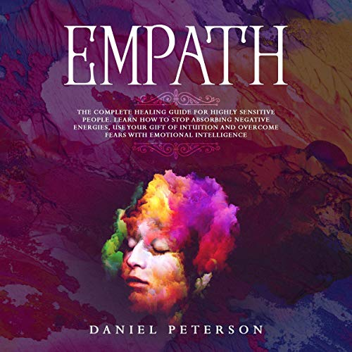 Empath: The Complete Healing Guide for Highly Sensitive People. Learn How to Stop Absorbing Negative Energies, Use Your Gift of Intuition and Overcome Fears with Emotional Intelligence audiobook cover art