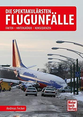 Die spektakulärsten Flugunfälle: Fakten - Hintergründe - Konsequenzen: Fakten - Hintergründe - Lehren