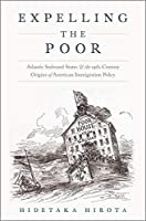 Expelling the Poor: Atlantic Seaboard States and the Nineteenth-Century Origins of American Immigration Policy