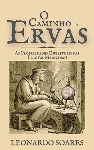O CAMINHO DAS ERVAS : As Propriedades Espirituais Das Plantas Medicinais