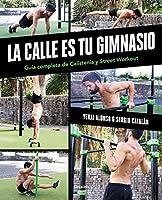 La calle es tu gimnasio: Guía completa de Calistenia y Street Workout / The Street Is Your Gym: A Complete Guide to Calisthenics and Street Workout