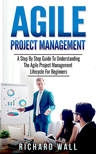 Agile Project Management: A Step By Step Guide To Understanding The Agile Project Management Lifecycle For Beginners