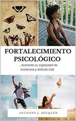 Fortalecimiento psicológico. Aumente su capacidad de resiliencia y disfrute vital. libérate de lo que te debilita.: Técnicas de superación personal. Psicología positiva.
