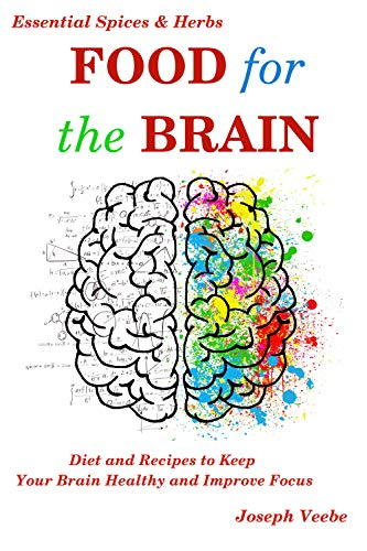 Food for the Brain: Diet and Recipes to Keep Your Brain Healthy and Improve Focus (Healthy Living, Wellness and Prevention) by [Joseph Veebe]