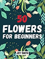 50 flowers for beginners: An Adult coloring book featuring 50 beautifully drawn flowers to color | Large Print Coloring Pages|