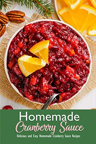 Homemade Cranberry Sauce: Delicious and Easy Homemade Cranberry Sauce Recipes: Simple and Healthy Homemade Cranberry Sauce Book (English Edition)