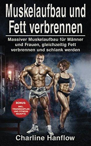 Muskelaufbau und Fett verbrennen: Massiver Muskelaufbau für Männer und Frauen, gleichzeitig Fett verbrennen und schlank werden