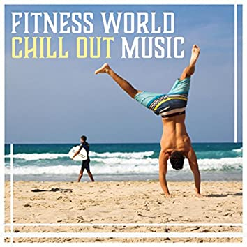 Fitness World Chill Out Music – Pilates, Stretching, Yoga, Running, Cycling, Energetic Sounds for Motivation