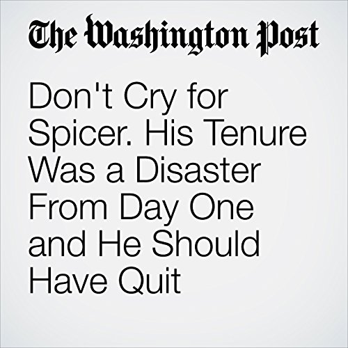 Don't Cry for Spicer. His Tenure Was a Disaster From Day One and He Should Have Quit Immediately. copertina