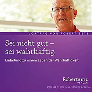 Sei nicht gut - sei wahrhaftig                   Autor:                                                                                                                                 Robert Betz                               Sprecher:                                                                                                                                 Robert Betz                      Spieldauer: 1 Std. und 17 Min.     47 Bewertungen     Gesamt 4,7