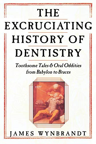 Compare Textbook Prices for The Excruciating History of Dentistry: Toothsome Tales & Oral Oddities from Babylon to Braces 1st Edition ISBN 9780312263195 by Wynbrandt, James