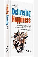 Delivering Happiness: Wie konsequente Kunden- und Mitarbeiterorientierung einzigartige Unternehmen schaffen Hardcover