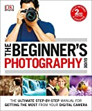 The Beginner's Photography Guide: The Ultimate Step-by-Step Manual for Getting the...