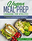 Vegan Meal Prep Cookbook for Athletes: 100 High Protein, Whole Food,...