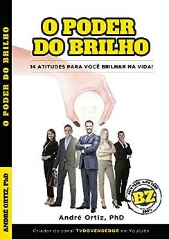 O PODER DO BRILHO - O QUE TE IMPEDE DE BRILHAR NA VIDA ?: 14 ATITUDES PARA VOCÊ BRILHAR NA VIDA ! por [ANDRÉ ORTIZ PhD]
