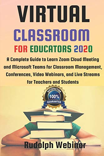 VIRTUAL CLASSROOM FOR EDUCATORS 2020: A Complete Guide to Learn Zoom Cloud Meeting and Microsoft Teams for Classroom Management, Conferences, Video Webinars, and Live Streams for Teachers and Students