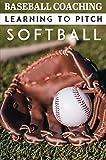 Baseball Coaching Learning To Pitch Softball: Fastest Softball Pitch Male (English Edition)