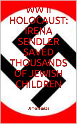 WW II HOLOCAUST: IRENA SENDLER SAVED THOUSANDS OF JEWISH CHILDREN (English Edition)
