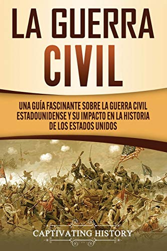 La Guerra Civil: Una Guía Fascinante sobre la Guerra Civil Estadounidense y su Impacto en la Historia de los Estados Unidos