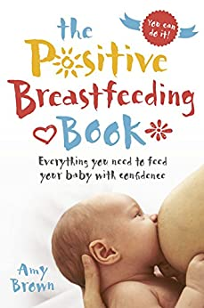 The Positive Breastfeeding Book: Everything you need to feed your baby with confidence by [Amy Brown]