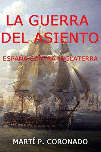 LA GUERRA DEL ASIENTO: ESPAÑA CONTRA INGLATERRA eBook: CORONADO, MARTÍ P.: Amazon.es: Tienda Kindle