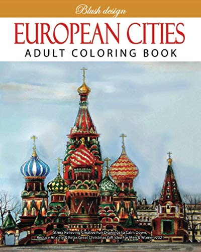 European Cities: Adult Coloring Book (Stress Relieving Creative Fun Drawings to Calm Down, Reduce Anxiety & Relax.Great Christmas Gift Idea For Men & Women 2020-2021)