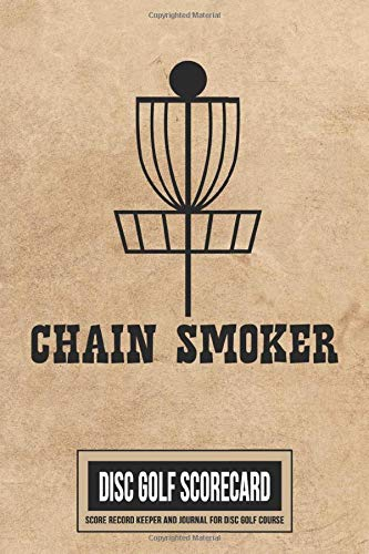 Chain Smoker Disc Golf Scorecard Score Record Keeper and Journal for Disc Golf Course: 220 Scorekeeper Card Sheets With Par, Yardage & Scoring for 6 Players | Perfect Portable Guide for Keeping Score