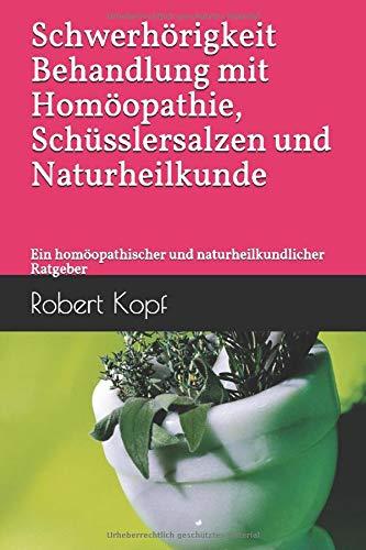 Schwerhörigkeit Behandlung mit Homöopathie, Schüsslersalzen und Naturheilkunde: Ein homöopathischer und naturheilkundlicher Ratgeber