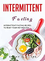 Intermittent Fasting: Intermittent Fasting Recipes to Reset Your Metabolism