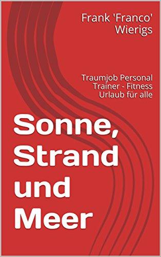 Sonne, Strand und Meer: Traumjob Personal Trainer - Fitness Urlaub für alle (German Edition)