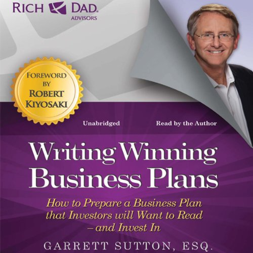 Rich Dad Advisors: Writing Winning Business Plans     How to Prepare a Business Plan That Investors Will Want to Read - and Invest In              By:                                                                                                                                 Garrett Sutton                               Narrated by:                                                                                                                                 Steve Stratton,                                                                                        Garrett Sutton                      Length: 6 hrs and 36 mins     213 ratings     Overall 4.4