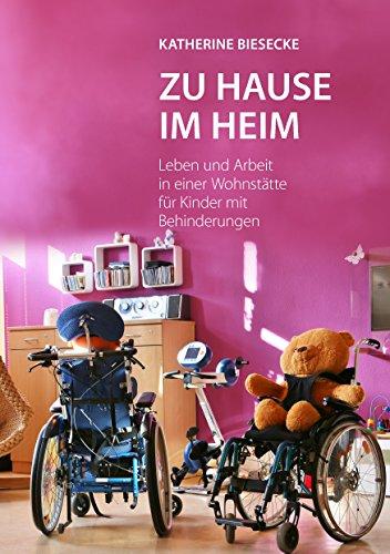 Zu Hause im Heim: Leben und Arbeit in einer Wohnstätte für Kinder mit Behinderungen