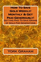 How to Save Gold Weekly/Monthly & Get Paid Generously!: Getting Paid to Save Grams of Gold for Generations