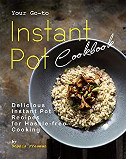 Your Go-to Instant Pot Cookbook: Delicious Instant Pot Recipes for Hassle-free Cooking by [Sophia Freeman]