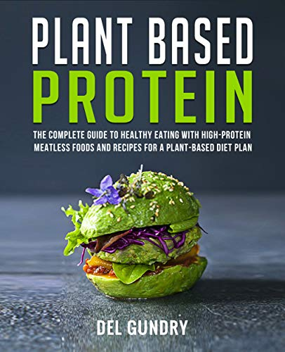 Plant Based Protein: The Complete Guide to Healthy Eating with High-Protein Meatless Foods and Recipes for a Plant-Based Diet Plan