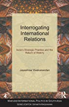Interrogating International Relations: India's Strategic Practice and the Return of History (War and International Politics in South Asia)