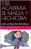 ITZEL ACADEMIA DE MAGIA Y HECHICERIA : SOFIA LA PEQUEÑA GRAN BRUJA