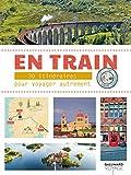 En train - 30 itinéraires pour voyager autrement en Europe