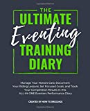 The Ultimate Eventing Training Diary: Manage Your Horse's Care, Document Your Riding Lessons, Set Focused Goals, and Track Your Competition Results in this ALL-IN-ONE Eventers Performance Diary