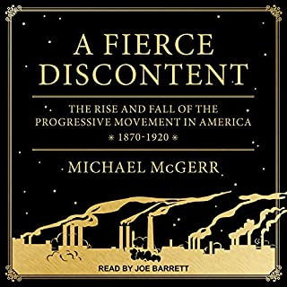 A Fierce Discontent     The Rise and Fall of the Progressive Movement in America, 1870-1920              By:                                                                                                                                 Michael McGerr                               Narrated by:                                                                                                                                 Joe Barrett                      Length: 13 hrs and 22 mins     25 ratings     Overall 4.2