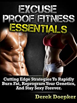 Excuse Proof Fitness Essentials: How To Lose Weight And Keep Slim For Life Even If You're Broke, Busy, Or Unmotivated. by [Derek Doepker, Shane Edele]