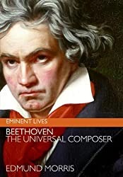Image: Beethoven: The Universal Composer (Eminent Lives) | Kindle Edition | Print length: 258 pages | by Edmund Morris (Author). Publisher: HarperCollins e-books; Reprint edition (October 13, 2009)