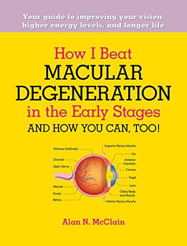 How I Beat Macular Degeneration in the Early Stages and How You Can, Too!: Your guide to improving your vision, higher energy levels, and longer life Arizona