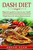 DASH Diet: Weight Loss and Reduce Blood Pressure: Beginners guide to improve your health (control blood pressure, natural cure)