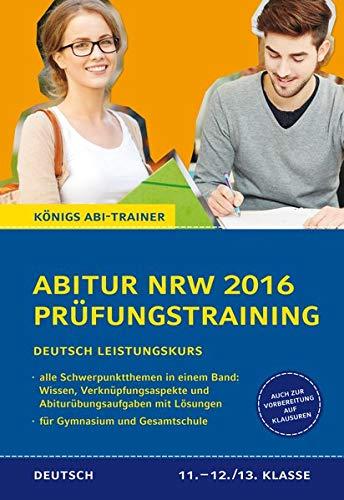 Abitur NRW 2016 - Prüfungstraining. Deutsch Leistungskurs. Königs Abi-Trainer.: Prüfungsvorbereitung mit allen Schwerpunktthemen: Wissen, Verknüpfungsaspekte und Abi-Übungsaufgaben mit Lösungen