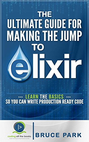 The Ultimate Guide For Making the Jump To Elixir: Learn the Basics So You Can Write Production Ready Code (English Edition)