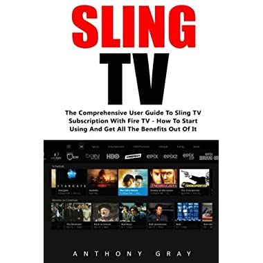 Sling TV: The Comprehensive User Guide to Sling TV Subscription with Fire TV - How to Start Using and Get All the Benefits Out of It (Amazon Fire TV, Fire Stick, Netflix)