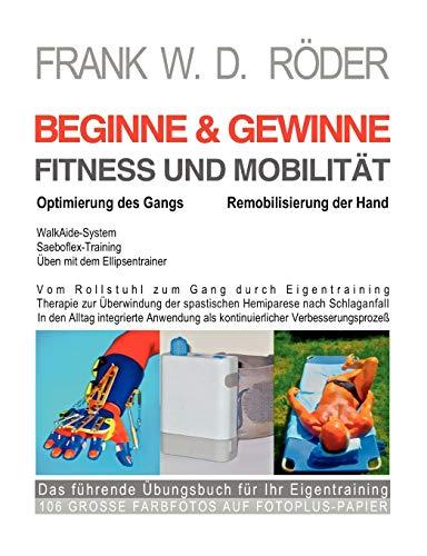 BEGINNE & GEWINNE FITNESS UND MOBILITÄT - Optimierung des Gangs - Remobilisierung der Hand: Vom Rollstuhl zum Gang durch Eigentraining, Therapie zur ... als kontinuierlicher Verbesserungsprozeß