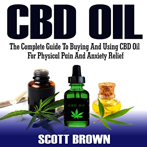 CBD Oil: The Complete Guide to Buying and Using CBD Oil for Physical Pain and Anxiety Relief  audiobook cover art